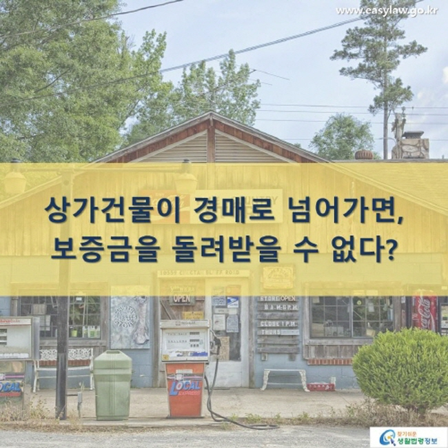 www.easylaw.go.kr상가건물이 경매로 넘어가면, 보증금을 돌려받을 수 없다? 찾기 쉬운 생활법령정보 로고